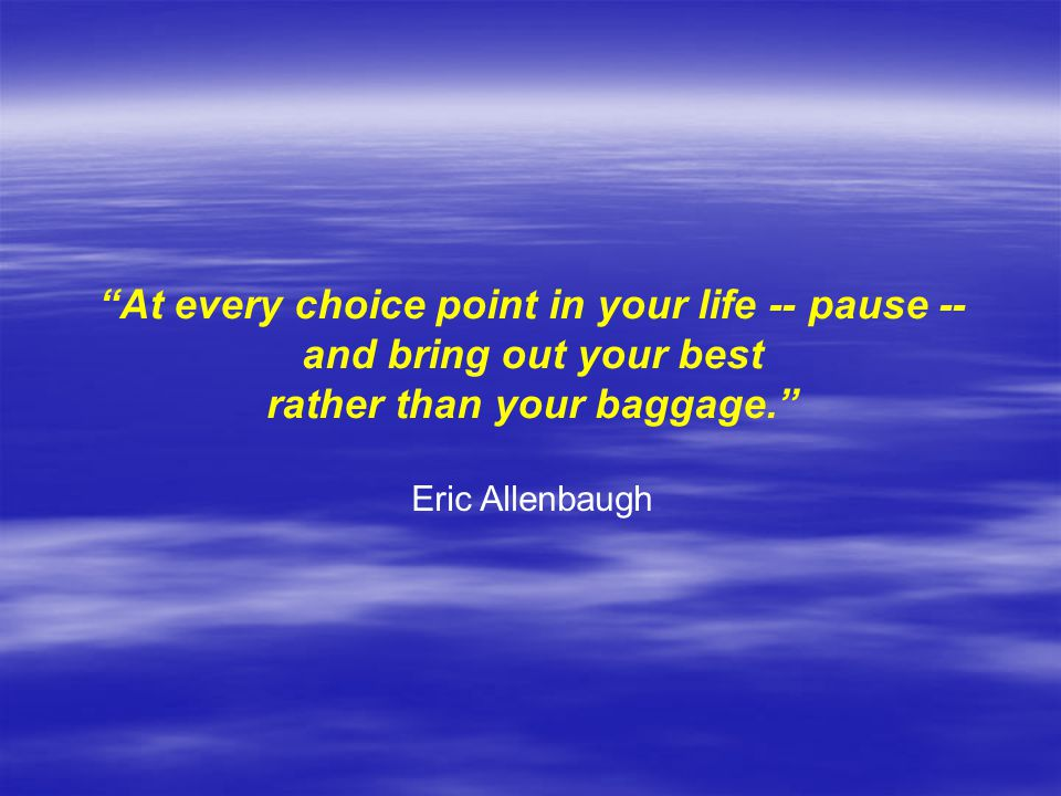 At every choice point in your life -- pause --