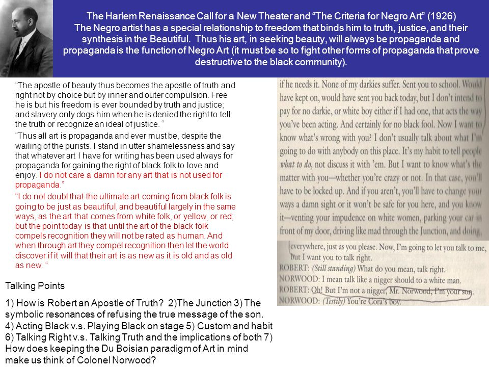 The Harlem Renaissance Call for a New Theater and The Criteria for Negro Art (1926) The Negro artist has a special relationship to freedom that binds him to truth, justice, and their synthesis in the Beautiful. Thus his art, in seeking beauty, will always be propaganda and propaganda is the function of Negro Art (it must be so to fight other forms of propaganda that prove destructive to the black community).