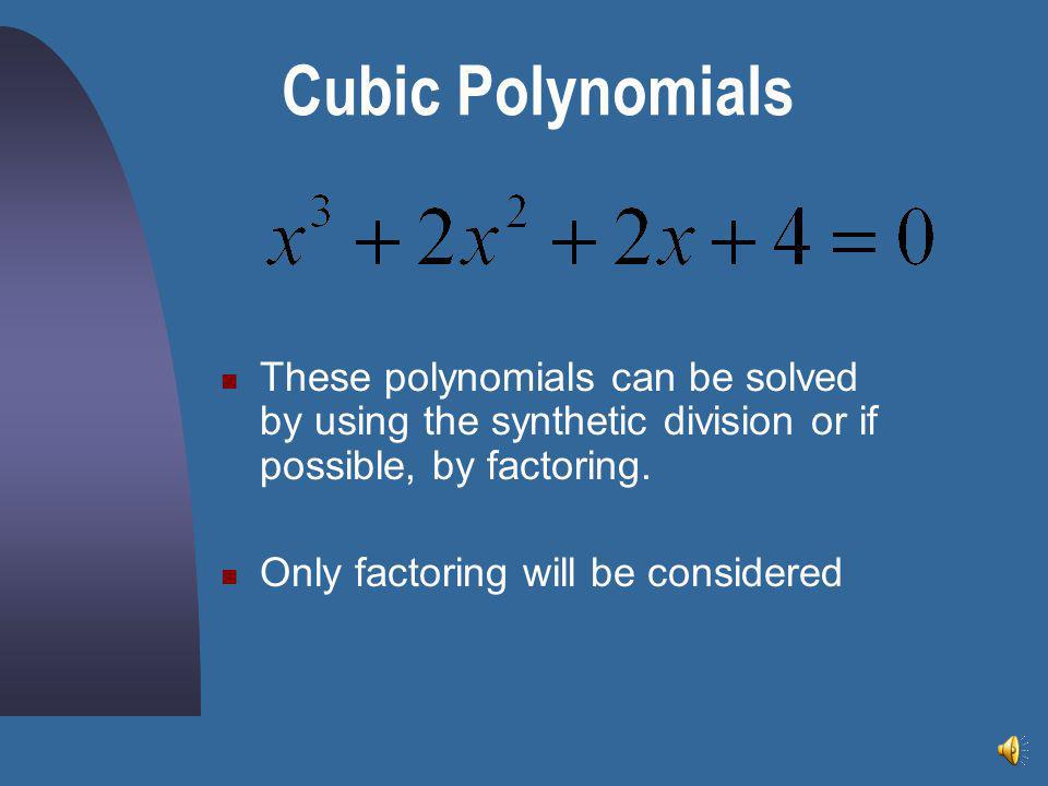 Cubic Polynomials These polynomials can be solved by using the synthetic division or if possible, by factoring.