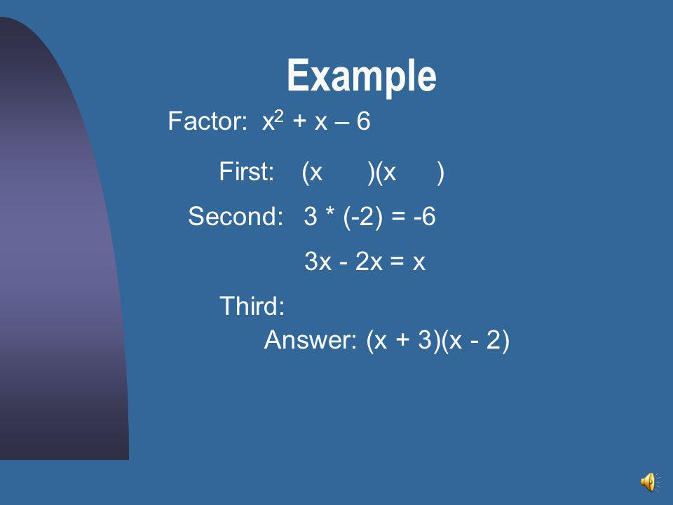 Example Factor: x2 + x – 6 First: (x )(x ) Second: 3 * (-2) = -6
