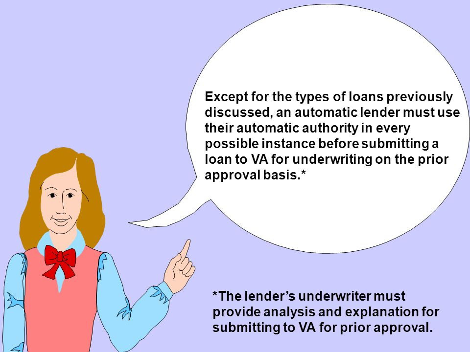 Except for the types of loans previously discussed, an automatic lender must use their automatic authority in every possible instance before submitting a loan to VA for underwriting on the prior approval basis.*