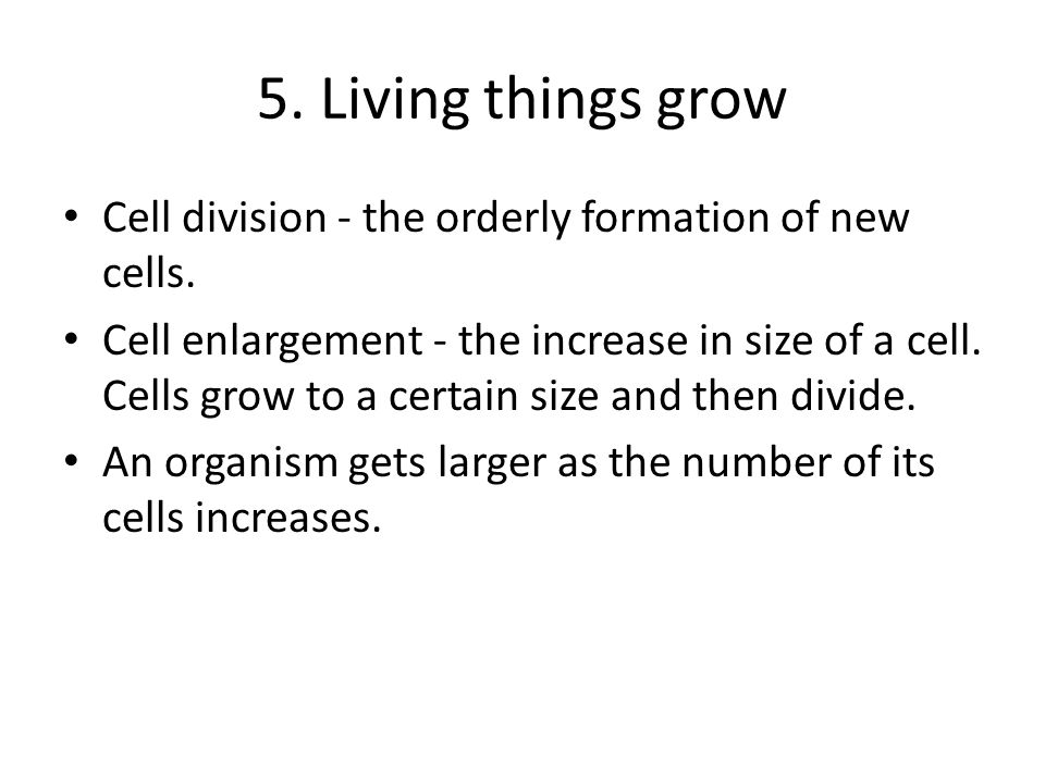 5. Living things growCell division - the orderly formation of new cells.