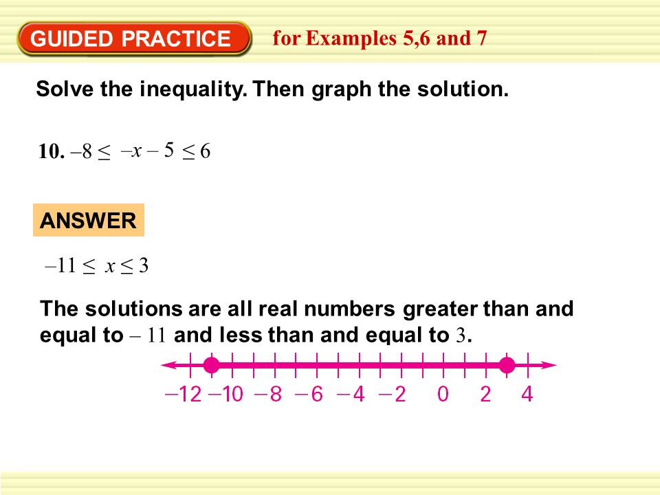 GUIDED PRACTICEfor Examples 5,6 and 7. Solve the inequality. Then graph the solution. 10. –8 ≤ –x – 5.