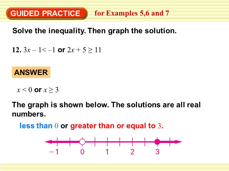 GUIDED PRACTICE for Examples 5,6 and 7. Solve the inequality. Then graph the solution. 12. 3x – 1< –1 or 2x + 5 ≥ 11.