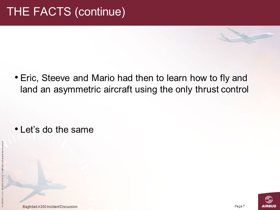 THE FACTS (continue) Eric, Steeve and Mario had then to learn how to fly and land an asymmetric aircraft using the only thrust control.