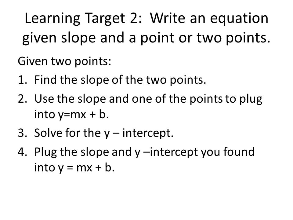 Learning Target 2: Write an equation given slope and a point or two points.