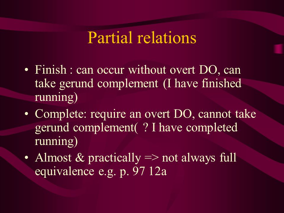 Partial relations Finish : can occur without overt DO, can take gerund complement (I have finished running)