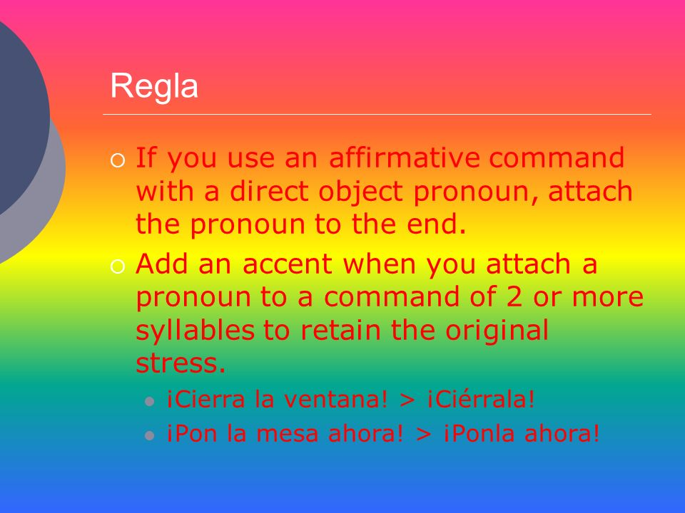 ReglaIf you use an affirmative command with a direct object pronoun, attach the pronoun to the end.
