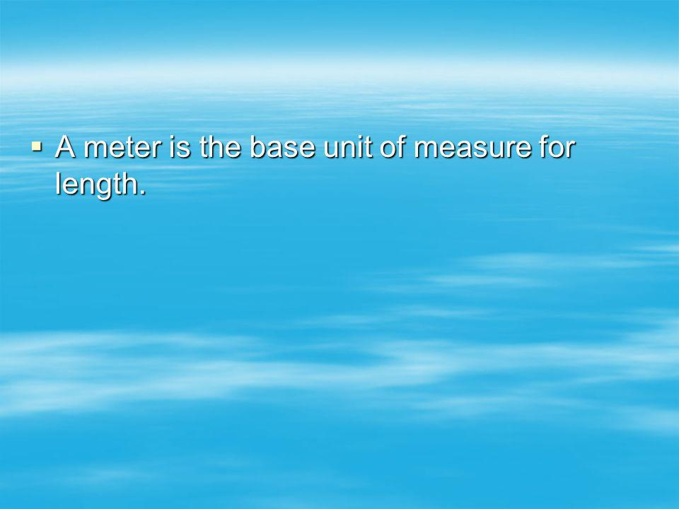 A meter is the base unit of measure for length.