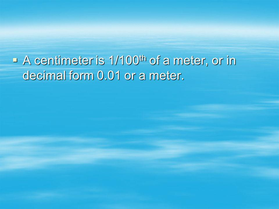 A centimeter is 1/100th of a meter, or in decimal form 0.01 or a meter.