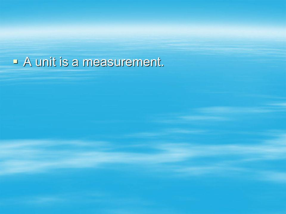 A unit is a measurement.
