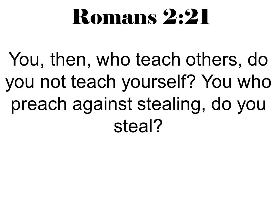 Romans 2:21 You, then, who teach others, do you not teach yourself.