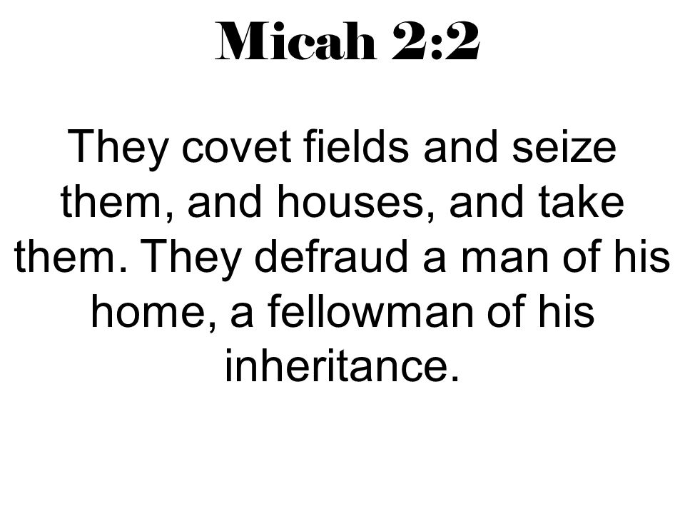 Micah 2:2 They covet fields and seize them, and houses, and take them.