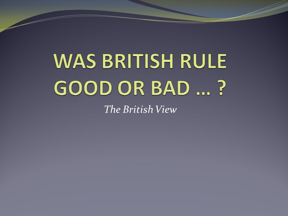 WAS BRITISH RULE GOOD OR BAD …