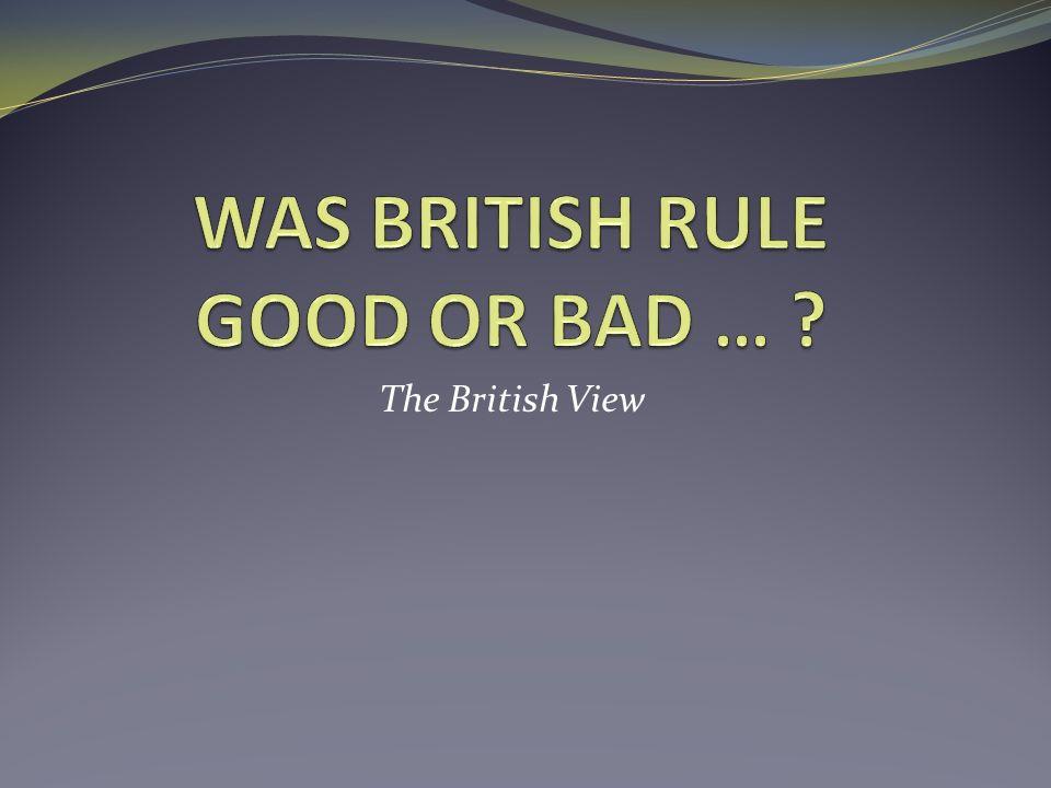WAS BRITISH RULE GOOD OR BAD …