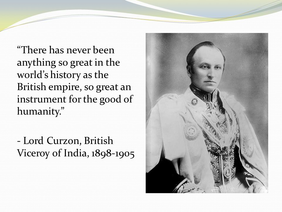 There has never been anything so great in the world's history as the British empire, so great an instrument for the good of humanity. - Lord Curzon, British Viceroy of India, 1898-1905