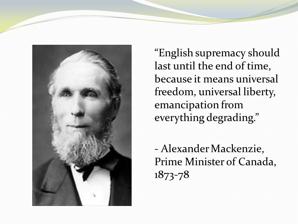 English supremacy should last until the end of time, because it means universal freedom, universal liberty, emancipation from everything degrading. - Alexander Mackenzie, Prime Minister of Canada, 1873-78