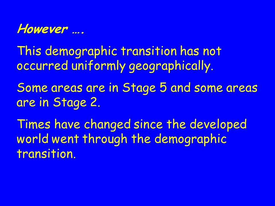 However …. This demographic transition has not occurred uniformly geographically. Some areas are in Stage 5 and some areas are in Stage 2.