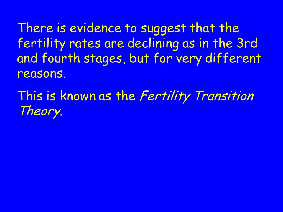 There is evidence to suggest that the fertility rates are declining as in the 3rd and fourth stages, but for very different reasons.