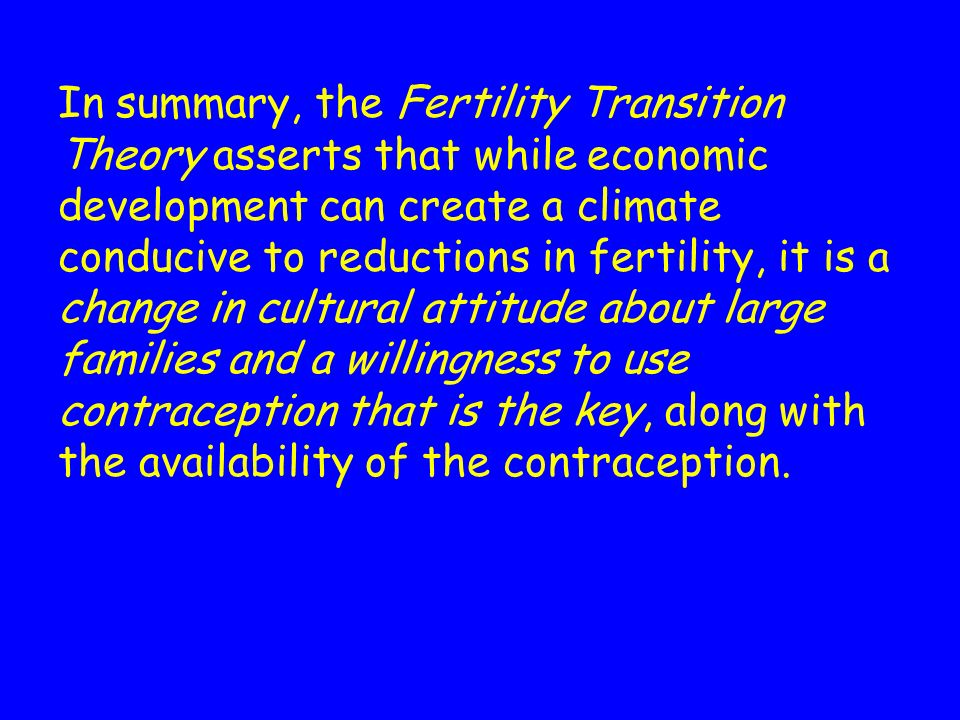 In summary, the Fertility Transition Theory asserts that while economic development can create a climate conducive to reductions in fertility, it is a change in cultural attitude about large families and a willingness to use contraception that is the key, along with the availability of the contraception.