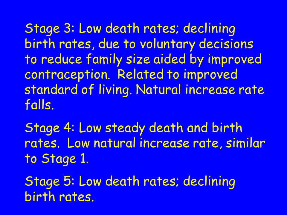Stage 3: Low death rates; declining birth rates, due to voluntary decisions to reduce family size aided by improved contraception. Related to improved standard of living. Natural increase rate falls.