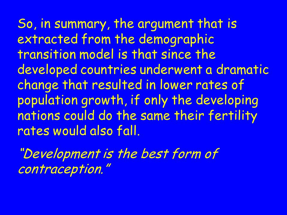 So, in summary, the argument that is extracted from the demographic transition model is that since the developed countries underwent a dramatic change that resulted in lower rates of population growth, if only the developing nations could do the same their fertility rates would also fall.