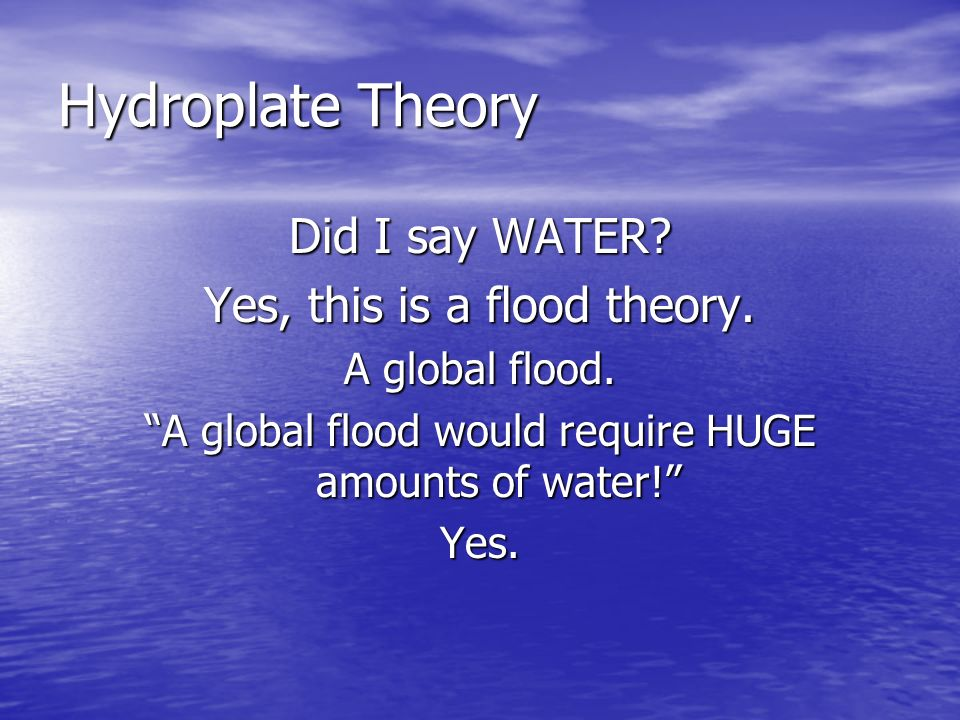 Hydroplate Theory Did I say WATER Yes, this is a flood theory.