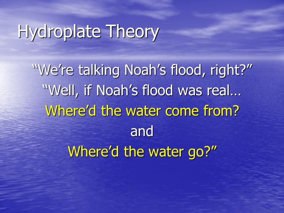 Hydroplate Theory We're talking Noah's flood, right