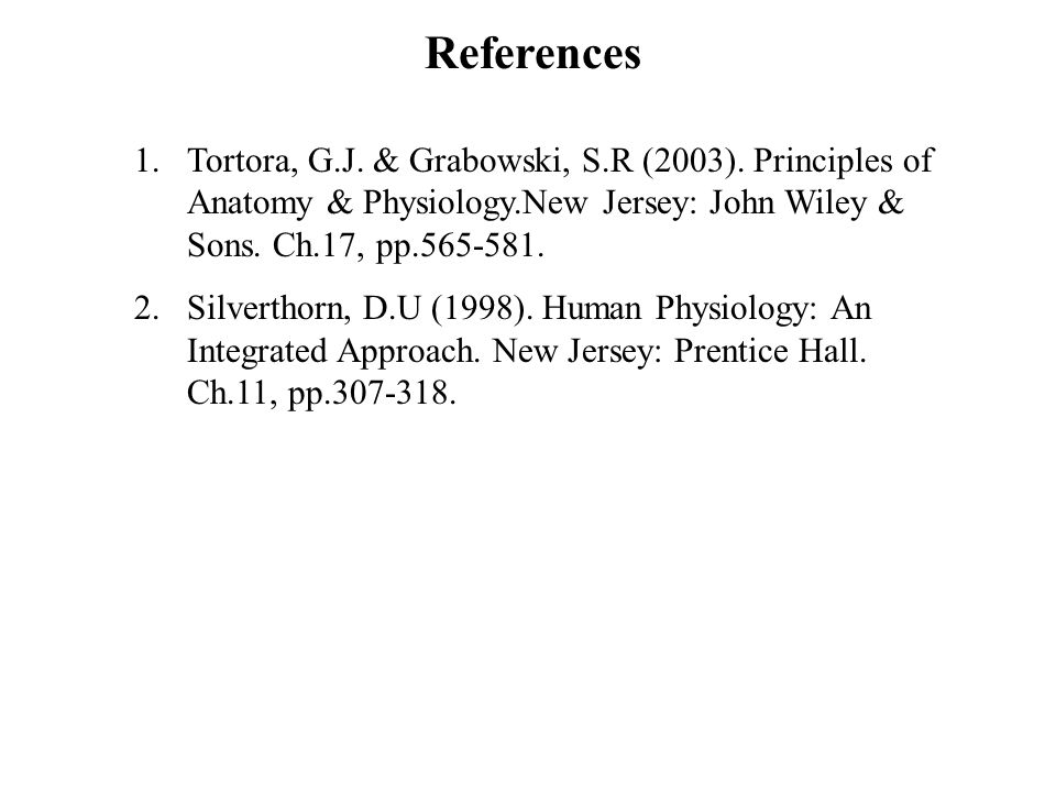 References Tortora, G.J. & Grabowski, S.R (2003). Principles of Anatomy & Physiology.New Jersey: John Wiley & Sons. Ch.17, pp.565-581.