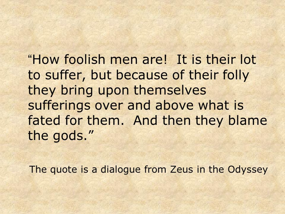 How foolish men are! It is their lot to suffer, but because of their folly they bring upon themselves sufferings over and above what is fated for them. And then they blame the gods.