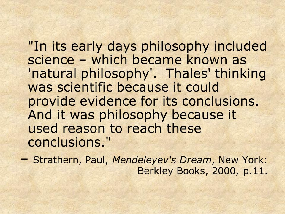 In its early days philosophy included science – which became known as natural philosophy . Thales thinking was scientific because it could provide evidence for its conclusions. And it was philosophy because it used reason to reach these conclusions.
