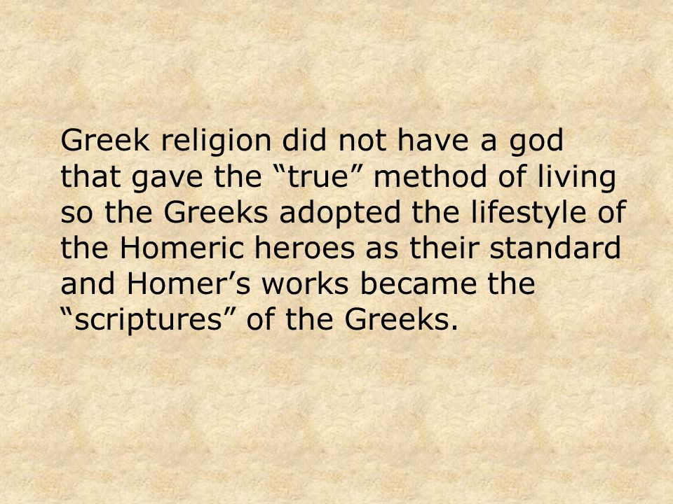 Greek religion did not have a god that gave the true method of living so the Greeks adopted the lifestyle of the Homeric heroes as their standard and Homer's works became the scriptures of the Greeks.