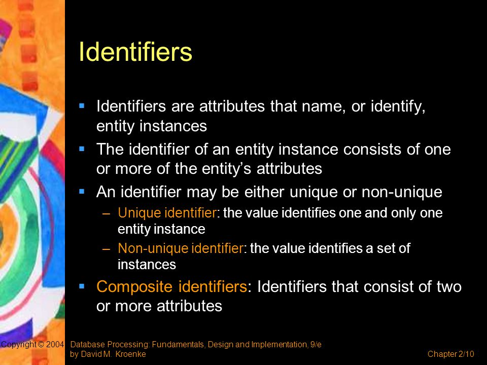 Identifiers Identifiers are attributes that name, or identify, entity instances.