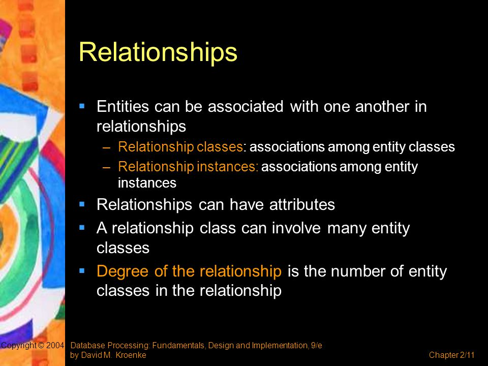 Relationships Entities can be associated with one another in relationships. Relationship classes: associations among entity classes.