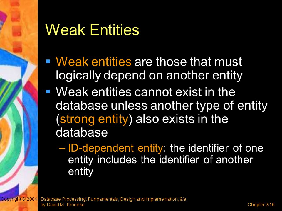 Weak Entities Weak entities are those that must logically depend on another entity.
