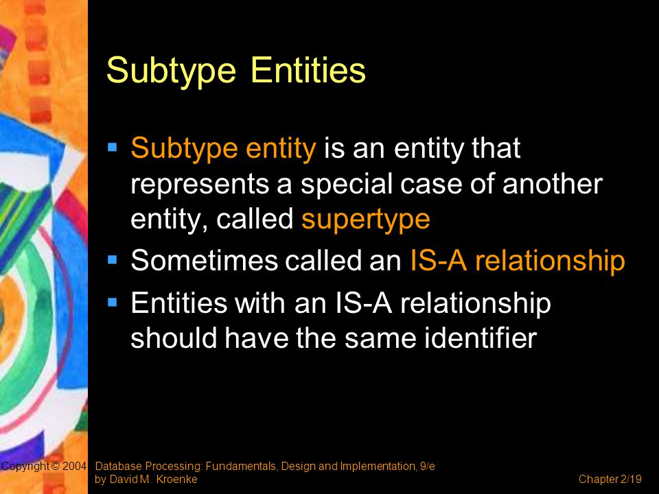 Subtype Entities Subtype entity is an entity that represents a special case of another entity, called supertype.