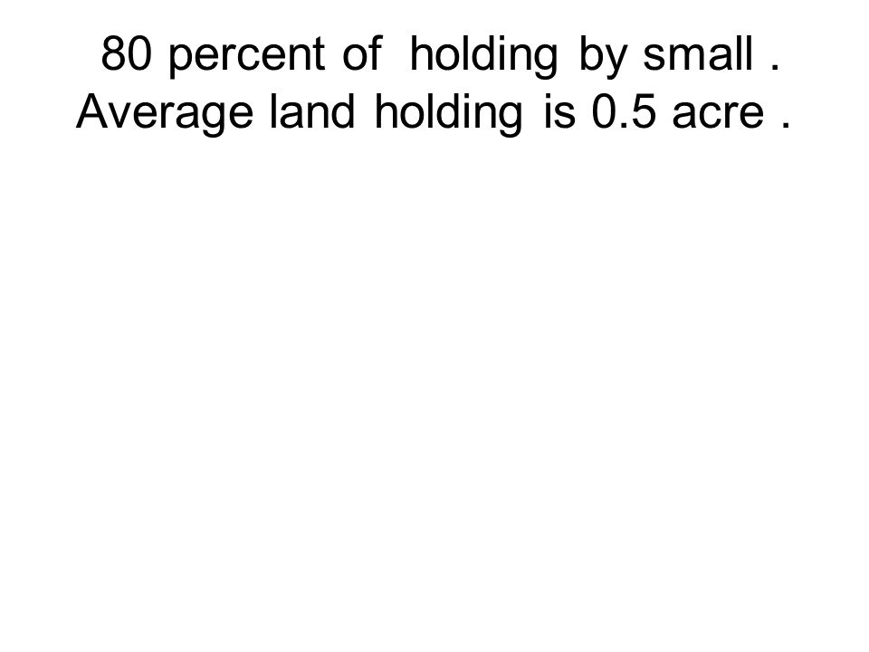 80 percent of holding by small . Average land holding is 0.5 acre .