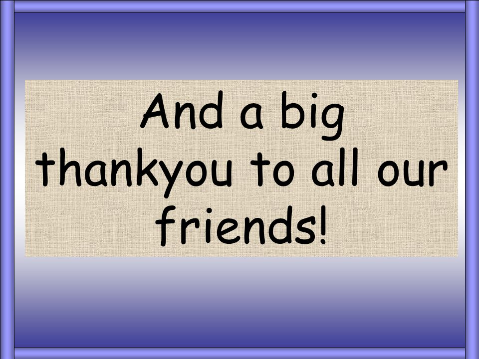And a big thankyou to all our friends!