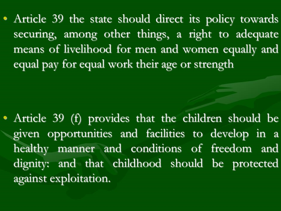 Article 39 the state should direct its policy towards securing, among other things, a right to adequate means of livelihood for men and women equally and equal pay for equal work their age or strength
