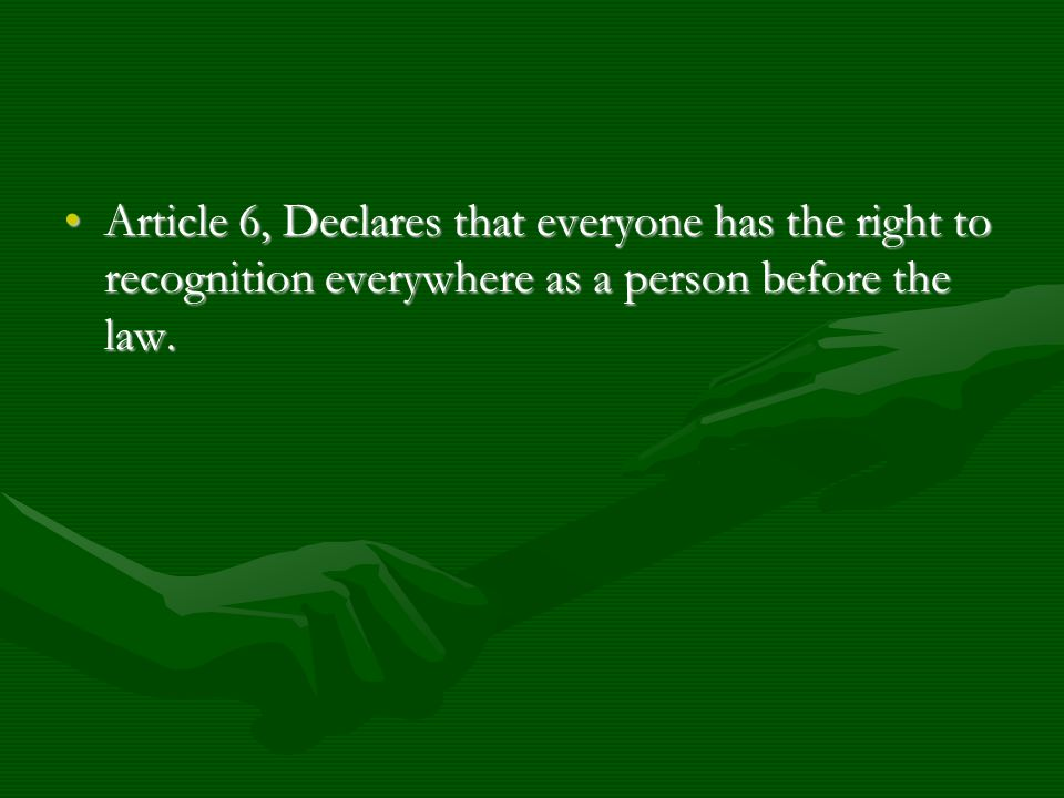 Article 6, Declares that everyone has the right to recognition everywhere as a person before the law.