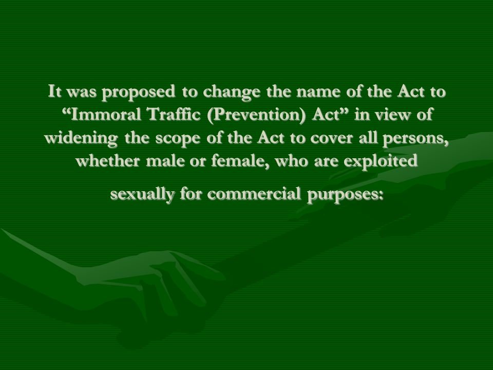 It was proposed to change the name of the Act to Immoral Traffic (Prevention) Act in view of widening the scope of the Act to cover all persons, whether male or female, who are exploited sexually for commercial purposes: