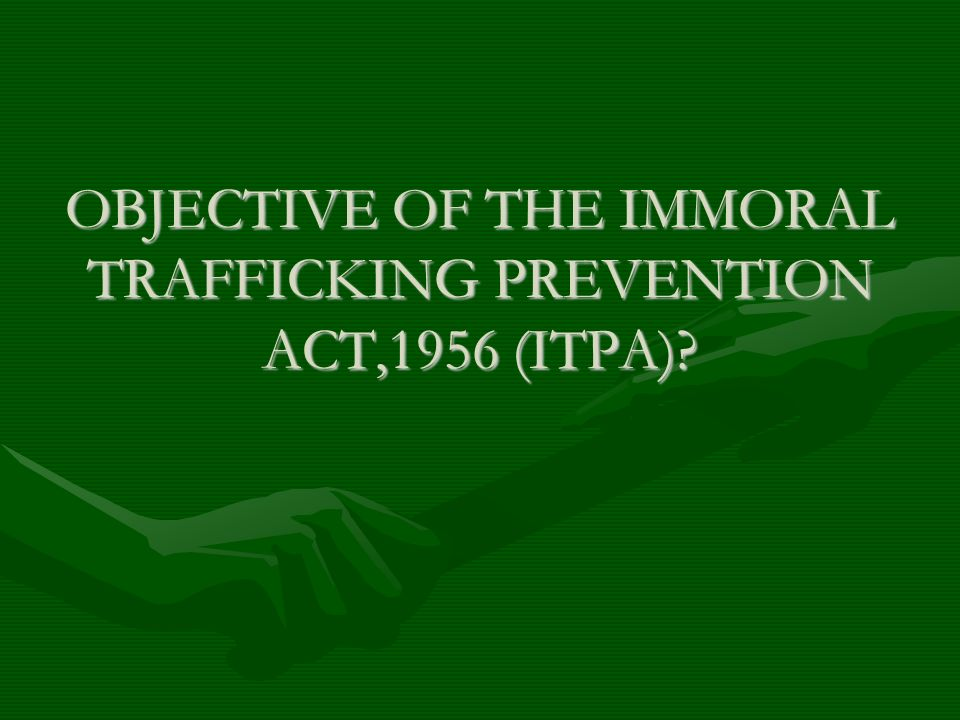 OBJECTIVE OF THE IMMORAL TRAFFICKING PREVENTION ACT,1956 (ITPA)