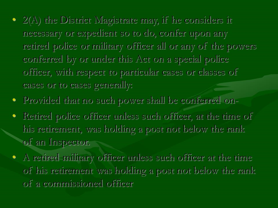 2(A) the District Magistrate may, if he considers it necessary or expedient so to do, confer upon any retired police or military officer all or any of the powers conferred by or under this Act on a special police officer, with respect to particular cases or classes of cases or to cases generally: