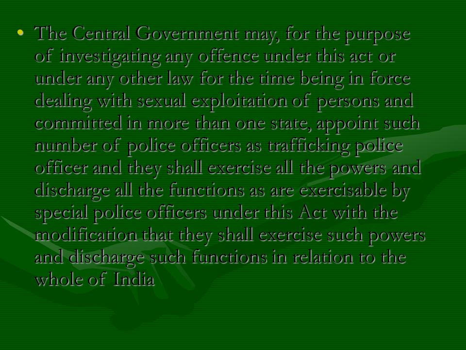 The Central Government may, for the purpose of investigating any offence under this act or under any other law for the time being in force dealing with sexual exploitation of persons and committed in more than one state, appoint such number of police officers as trafficking police officer and they shall exercise all the powers and discharge all the functions as are exercisable by special police officers under this Act with the modification that they shall exercise such powers and discharge such functions in relation to the whole of India