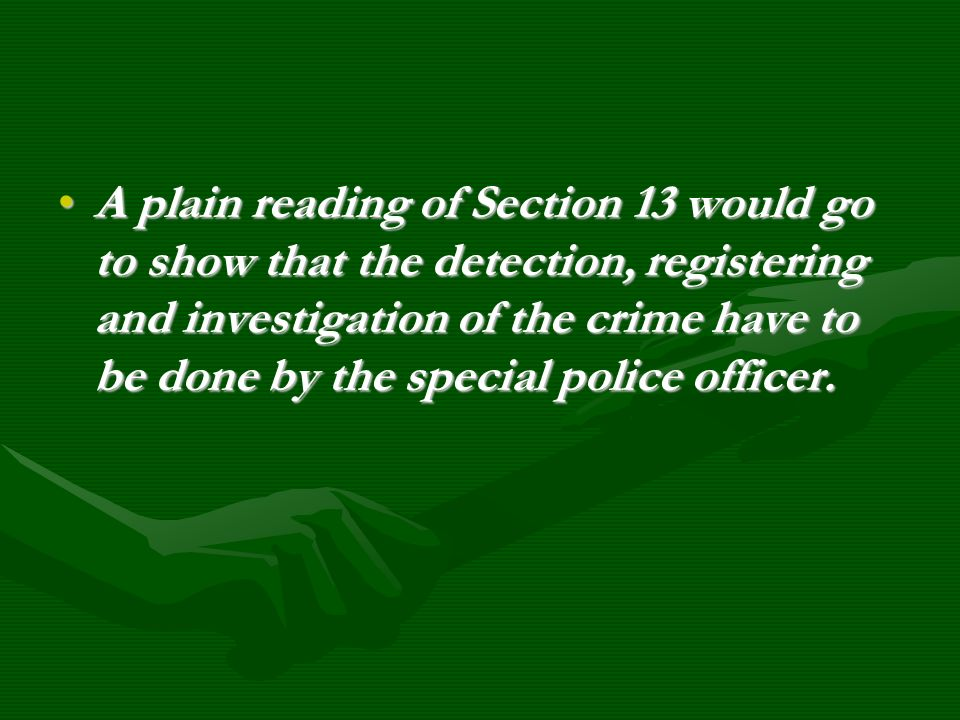 A plain reading of Section 13 would go to show that the detection, registering and investigation of the crime have to be done by the special police officer.
