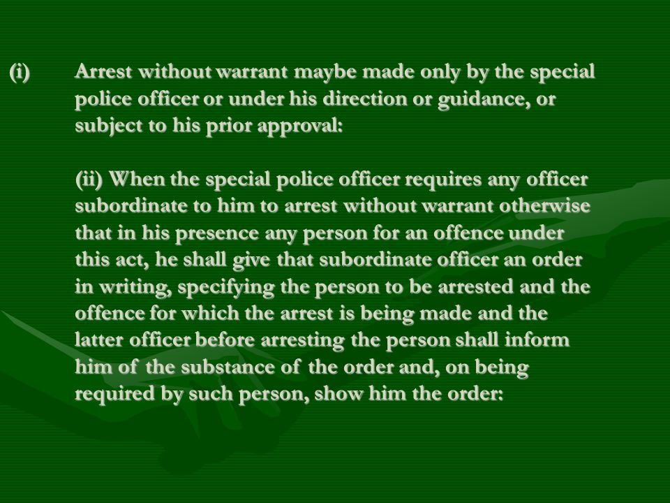 (i) Arrest without warrant maybe made only by the special police officer or under his direction or guidance, or subject to his prior approval: (ii) When the special police officer requires any officer subordinate to him to arrest without warrant otherwise that in his presence any person for an offence under this act, he shall give that subordinate officer an order in writing, specifying the person to be arrested and the offence for which the arrest is being made and the latter officer before arresting the person shall inform him of the substance of the order and, on being required by such person, show him the order: