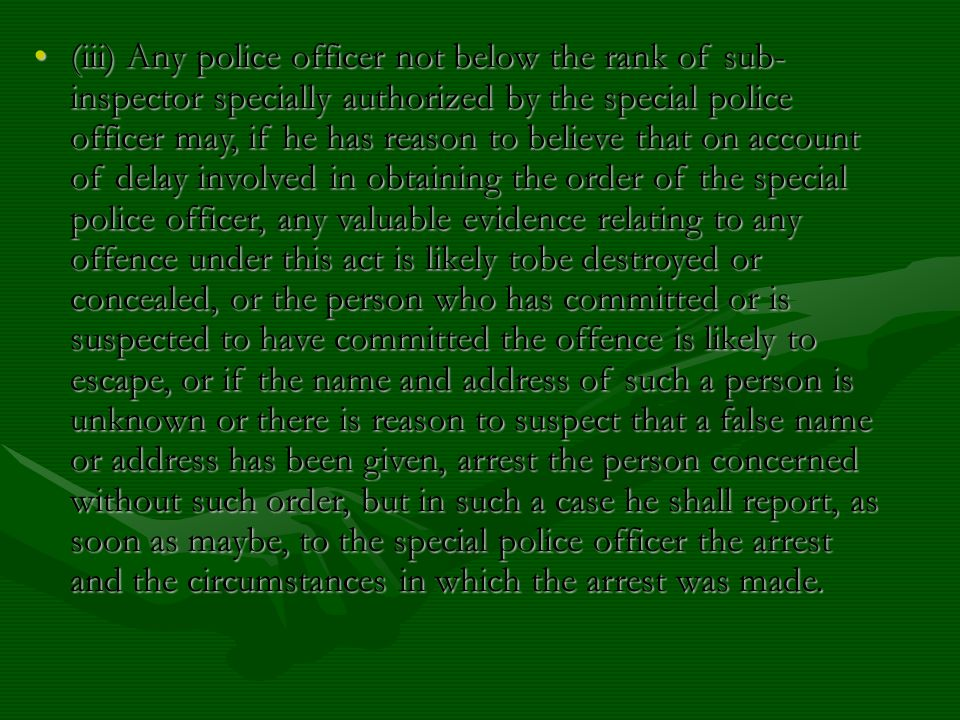 (iii) Any police officer not below the rank of sub- inspector specially authorized by the special police officer may, if he has reason to believe that on account of delay involved in obtaining the order of the special police officer, any valuable evidence relating to any offence under this act is likely tobe destroyed or concealed, or the person who has committed or is suspected to have committed the offence is likely to escape, or if the name and address of such a person is unknown or there is reason to suspect that a false name or address has been given, arrest the person concerned without such order, but in such a case he shall report, as soon as maybe, to the special police officer the arrest and the circumstances in which the arrest was made.