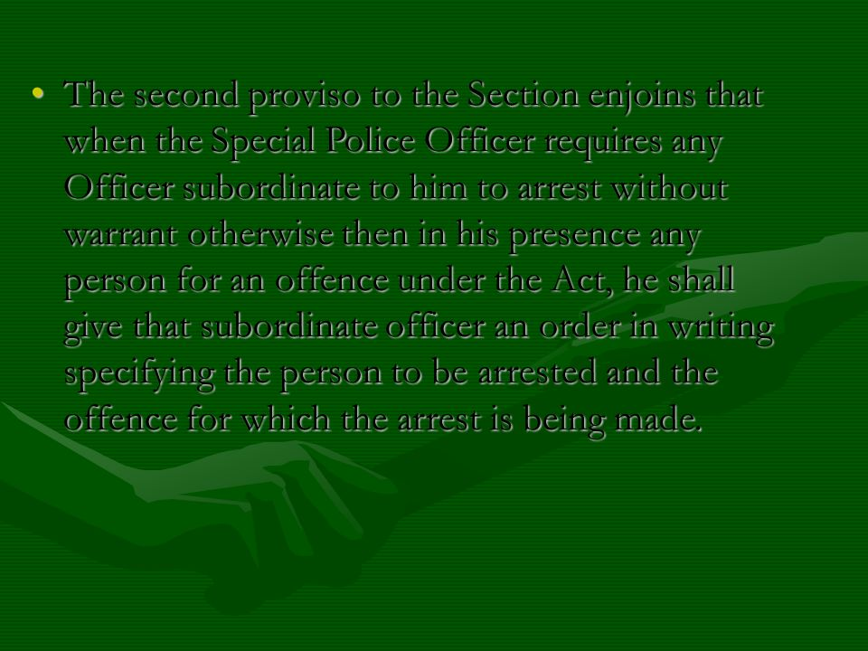 The second proviso to the Section enjoins that when the Special Police Officer requires any Officer subordinate to him to arrest without warrant otherwise then in his presence any person for an offence under the Act, he shall give that subordinate officer an order in writing specifying the person to be arrested and the offence for which the arrest is being made.