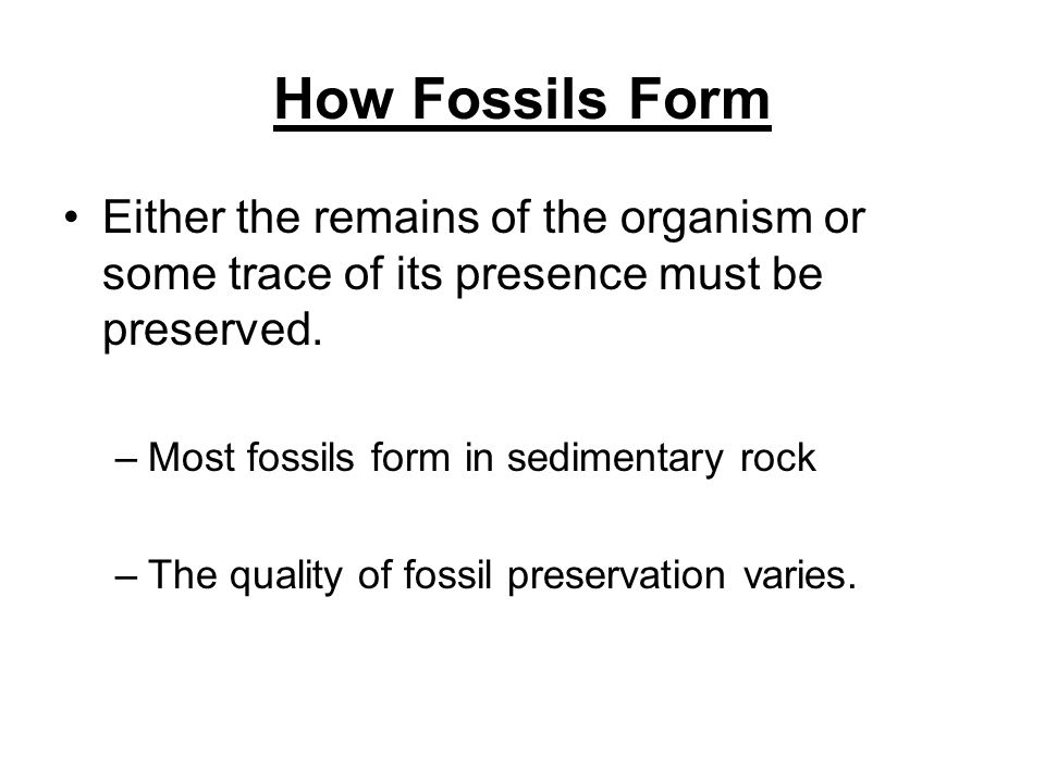 How Fossils FormEither the remains of the organism or some trace of its presence must be preserved.