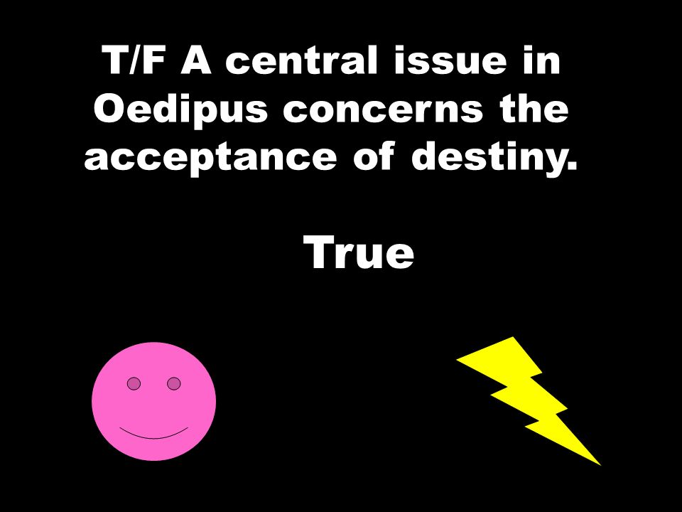 T/F A central issue in Oedipus concerns the acceptance of destiny.
